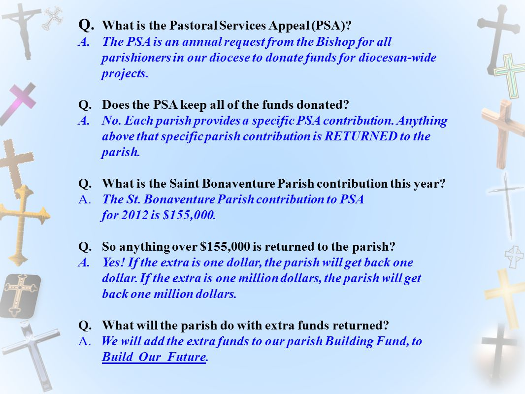Q. What is the Pastoral Services Appeal (PSA)? A.The PSA is an annual request from the Bishop for all parishioners in our diocese to donate funds for