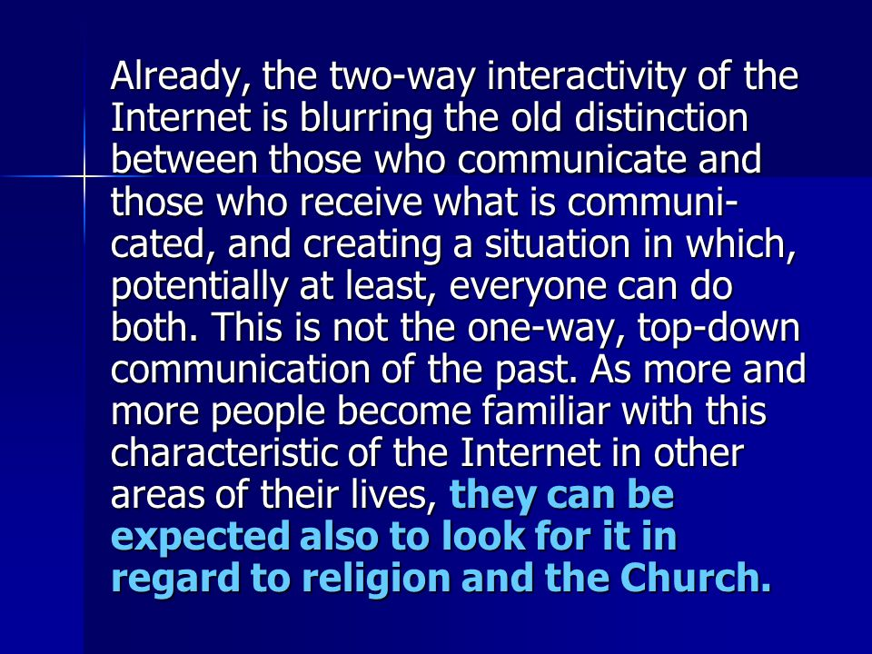 Already, the two-way interactivity of the Internet is blurring the old distinction between those who communicate and those who receive what is communi- cated, and creating a situation in which, potentially at least, everyone can do both.