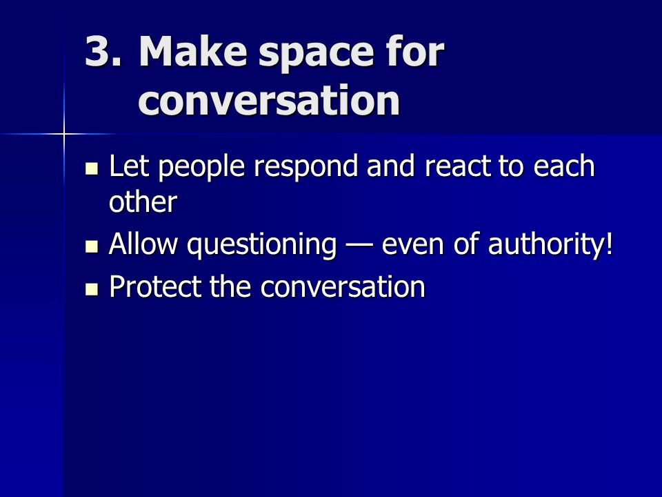 3.Make space for conversation Let people respond and react to each other Let people respond and react to each other Allow questioning — even of authority.