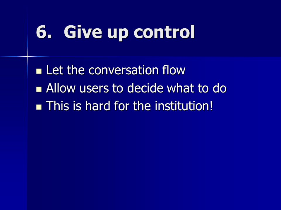 6.Give up control Let the conversation flow Let the conversation flow Allow users to decide what to do Allow users to decide what to do This is hard for the institution.