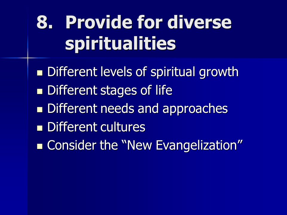 8.Provide for diverse spiritualities Different levels of spiritual growth Different levels of spiritual growth Different stages of life Different stages of life Different needs and approaches Different needs and approaches Different cultures Different cultures Consider the New Evangelization Consider the New Evangelization