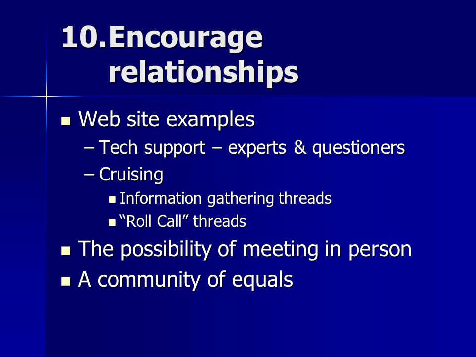 10.Encourage relationships Web site examples Web site examples –Tech support – experts & questioners –Cruising Information gathering threads Information gathering threads Roll Call threads Roll Call threads The possibility of meeting in person The possibility of meeting in person A community of equals A community of equals