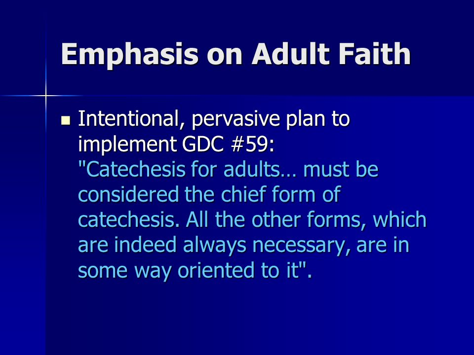 Emphasis on Adult Faith Intentional, pervasive plan to implement GDC #59: Catechesis for adults… must be considered the chief form of catechesis.
