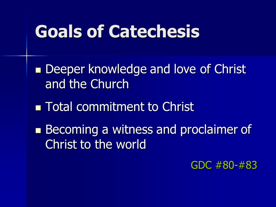 Tasks of Catechesis 1.Gain knowledge of the faith 2.Enable participation in liturgy 3.Moral formation 4.Learning how to pray 5.Participate in the life of the local church 6.Prepare to witness to Christ in society GDC #85-86