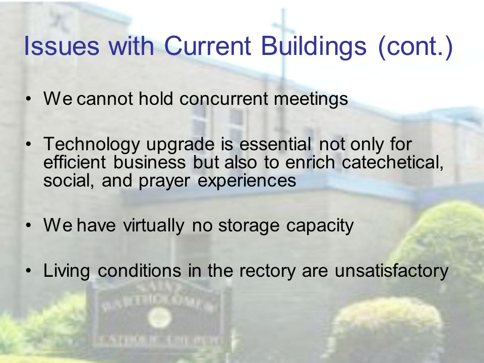 Issues with Current Buildings (cont.) We cannot hold concurrent meetings Technology upgrade is essential not only for efficient business but also to enrich catechetical, social, and prayer experiences We have virtually no storage capacity Living conditions in the rectory are unsatisfactory