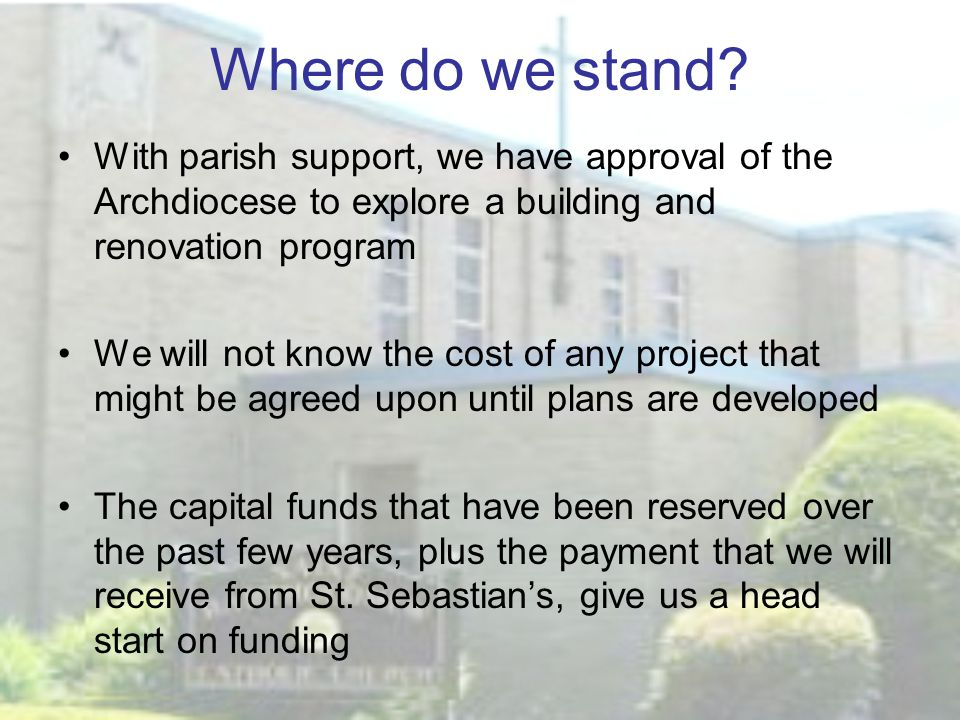Where do we stand? With parish support, we have approval of the Archdiocese to explore a building and renovation program We will not know the cost of