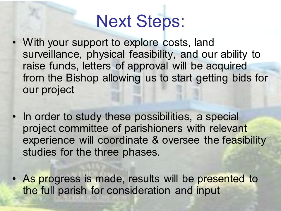 Next Steps: With your support to explore costs, land surveillance, physical feasibility, and our ability to raise funds, letters of approval will be acquired from the Bishop allowing us to start getting bids for our project In order to study these possibilities, a special project committee of parishioners with relevant experience will coordinate & oversee the feasibility studies for the three phases.