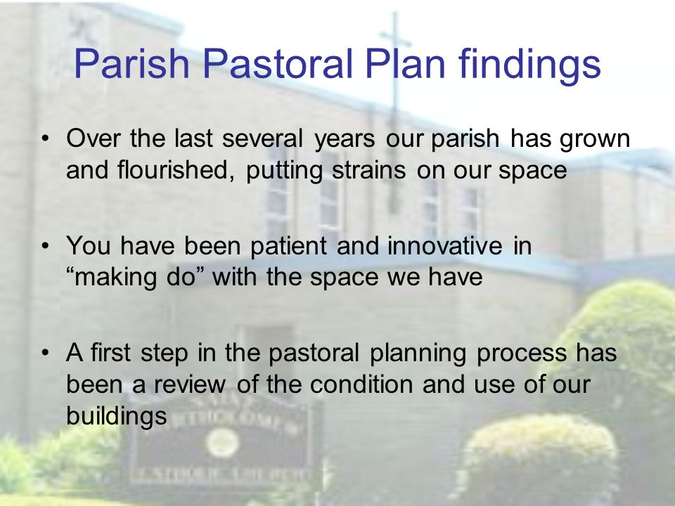 Parish Pastoral Plan findings Over the last several years our parish has grown and flourished, putting strains on our space You have been patient and