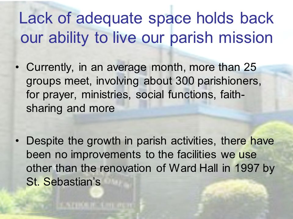 Lack of adequate space holds back our ability to live our parish mission Currently, in an average month, more than 25 groups meet, involving about 300 parishioners, for prayer, ministries, social functions, faith- sharing and more Despite the growth in parish activities, there have been no improvements to the facilities we use other than the renovation of Ward Hall in 1997 by St.