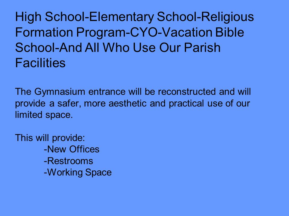 High School-Elementary School-Religious Formation Program-CYO-Vacation Bible School-And All Who Use Our Parish Facilities The Gymnasium entrance will be reconstructed and will provide a safer, more aesthetic and practical use of our limited space.
