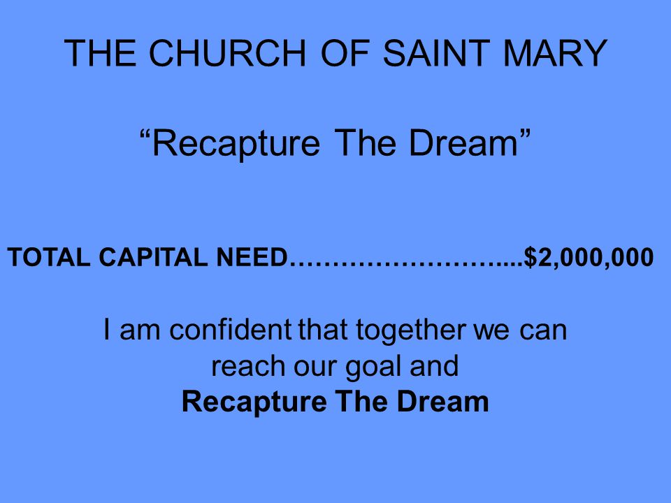 """THE CHURCH OF SAINT MARY """"Recapture The Dream"""" TOTAL CAPITAL NEED……………………....$2,000,000 I am confident that together we can reach our goal and Recaptu"""