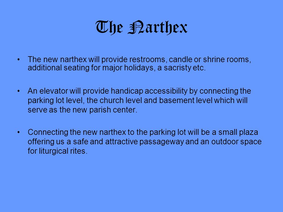 The Narthex The new narthex will provide restrooms, candle or shrine rooms, additional seating for major holidays, a sacristy etc. An elevator will pr