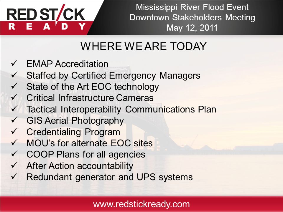 www.redstickready.com EMAP Accreditation Staffed by Certified Emergency Managers State of the Art EOC technology Critical Infrastructure Cameras Tactical Interoperability Communications Plan GIS Aerial Photography Credentialing Program MOU's for alternate EOC sites COOP Plans for all agencies After Action accountability Redundant generator and UPS systems WHERE WE ARE TODAY Mississippi River Flood Event Downtown Stakeholders Meeting May 12, 2011