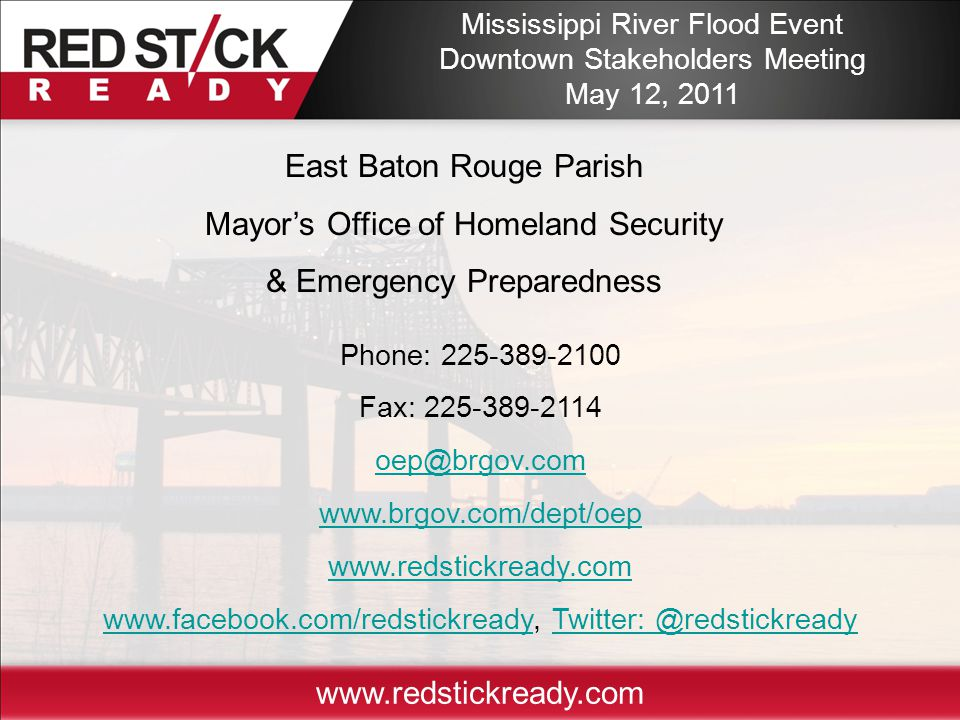 East Baton Rouge Parish Mayor's Office of Homeland Security & Emergency Preparedness Phone: 225-389-2100 Fax: 225-389-2114 oep@brgov.com www.brgov.com/dept/oep www.redstickready.com www.facebook.com/redstickreadywww.facebook.com/redstickready, Twitter: @redstickreadyTwitter: @redstickready Mississippi River Flood Event Downtown Stakeholders Meeting May 12, 2011 www.redstickready.com