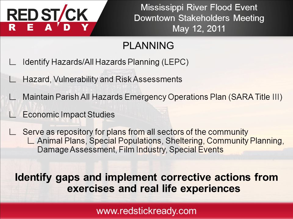PLANNING ∟ Identify Hazards/All Hazards Planning (LEPC) ∟ Hazard, Vulnerability and Risk Assessments ∟ Maintain Parish All Hazards Emergency Operations Plan (SARA Title III) ∟ Economic Impact Studies ∟ Serve as repository for plans from all sectors of the community ∟ Animal Plans, Special Populations, Sheltering, Community Planning, Damage Assessment, Film Industry, Special Events Identify gaps and implement corrective actions from exercises and real life experiences www.redstickready.com Mississippi River Flood Event Downtown Stakeholders Meeting May 12, 2011
