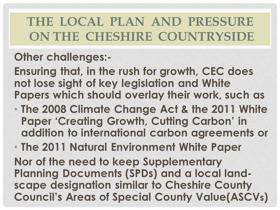 THE LOCAL PLAN AND PRESSURE ON THE CHESHIRE COUNTRYSIDE Other challenges:- Ensuring that, in the rush for growth, CEC does not lose sight of key legis