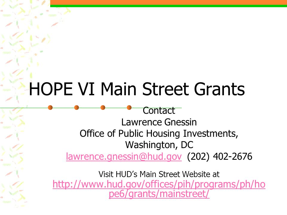 HOPE VI Main Street Grants Contact Lawrence Gnessin Office of Public Housing Investments, Washington, DC lawrence.gnessin@hud.govlawrence.gnessin@hud.