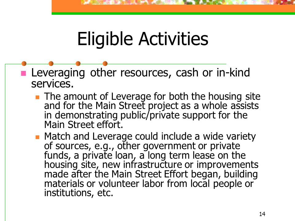 14 Eligible Activities Leveraging other resources, cash or in-kind services. The amount of Leverage for both the housing site and for the Main Street