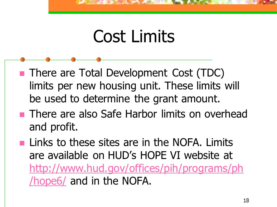 18 Cost Limits There are Total Development Cost (TDC) limits per new housing unit. These limits will be used to determine the grant amount. There are