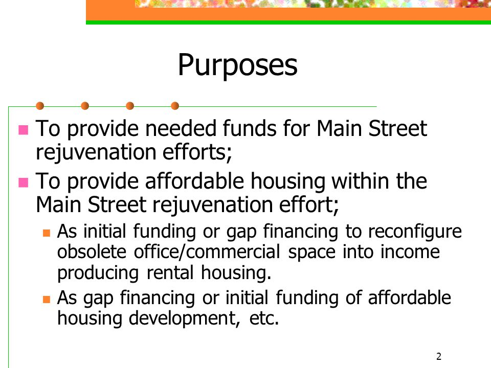 2 Purposes To provide needed funds for Main Street rejuvenation efforts; To provide affordable housing within the Main Street rejuvenation effort; As