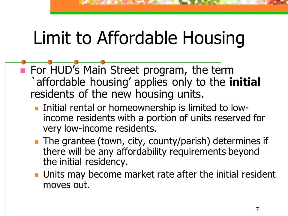 7 Limit to Affordable Housing For HUD's Main Street program, the term `affordable housing' applies only to the initial residents of the new housing un