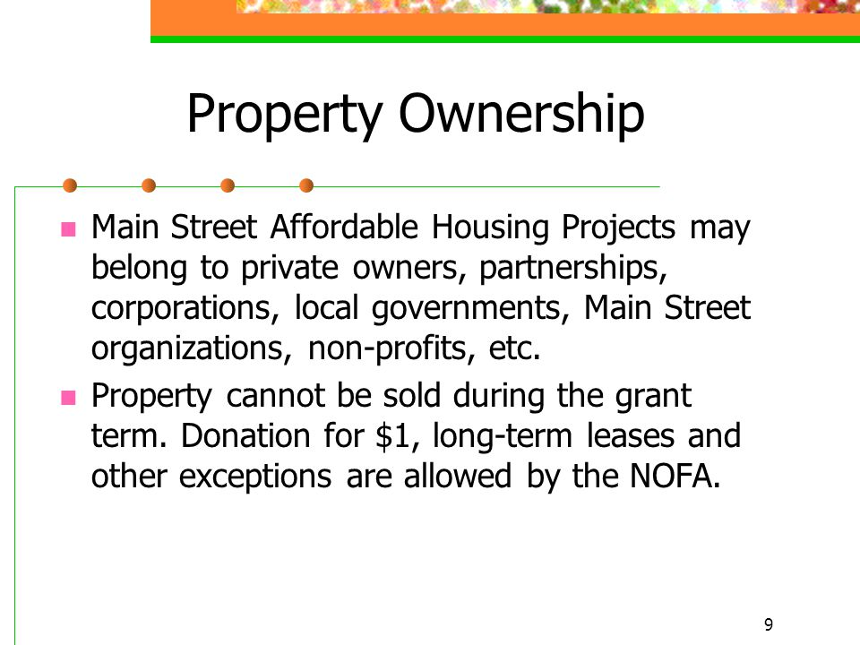 9 Property Ownership Main Street Affordable Housing Projects may belong to private owners, partnerships, corporations, local governments, Main Street