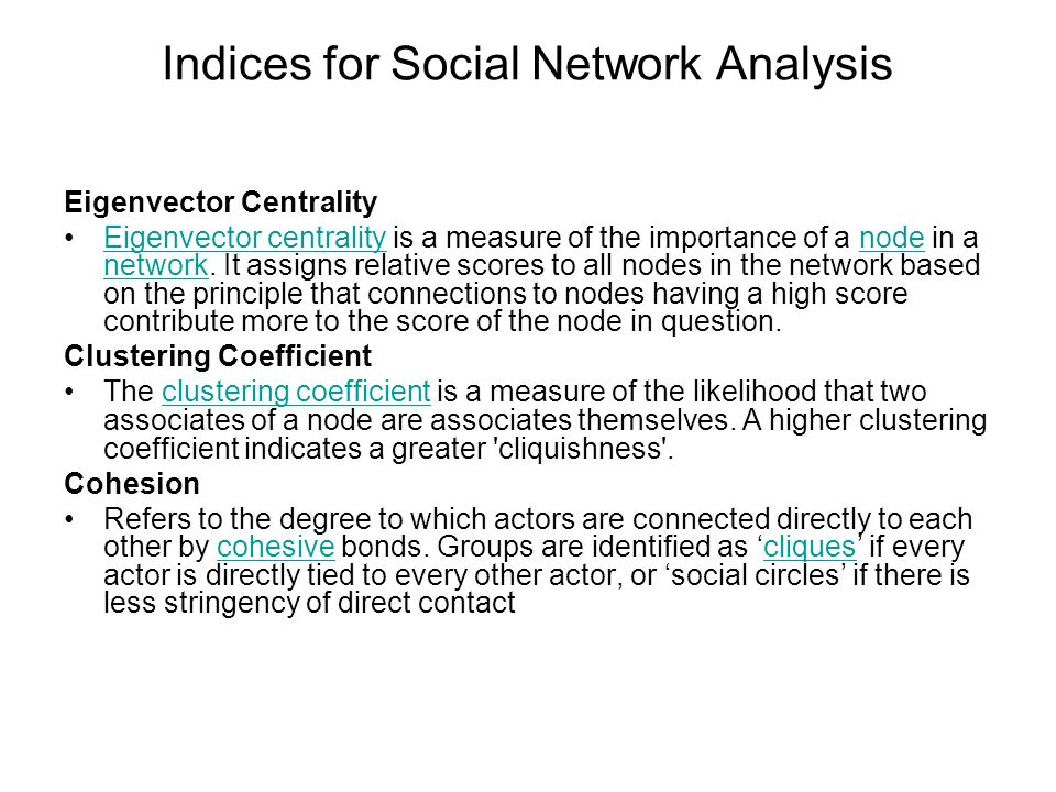 Indices for Social Network Analysis Eigenvector Centrality Eigenvector centrality is a measure of the importance of a node in a network.