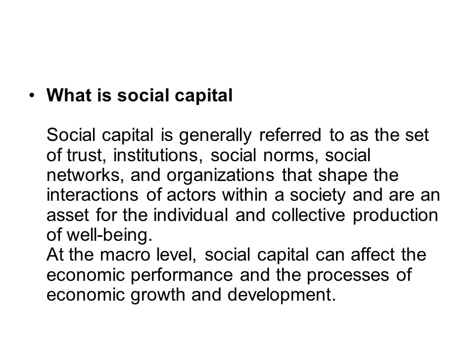 What is social capital Social capital is generally referred to as the set of trust, institutions, social norms, social networks, and organizations that shape the interactions of actors within a society and are an asset for the individual and collective production of well-being.