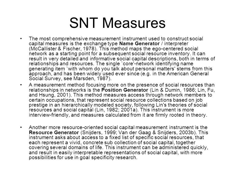 SNT Measures The most comprehensive measurement instrument used to construct social capital measures is the exchange type Name Generator / interpreter (McCallister & Fischer, 1978).