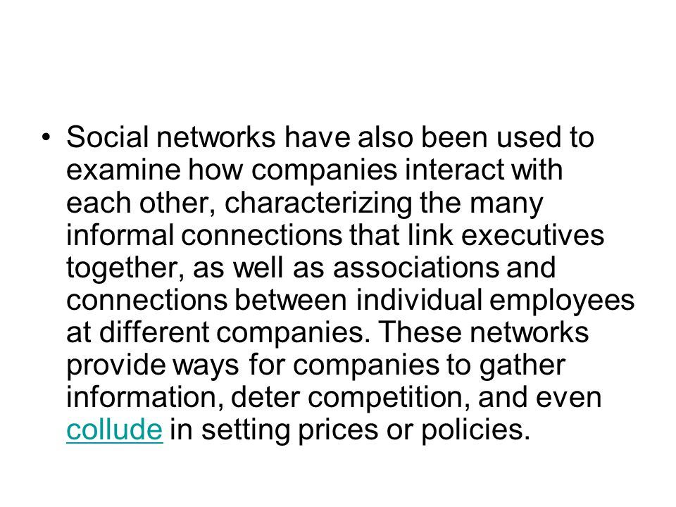 Social networks have also been used to examine how companies interact with each other, characterizing the many informal connections that link executives together, as well as associations and connections between individual employees at different companies.