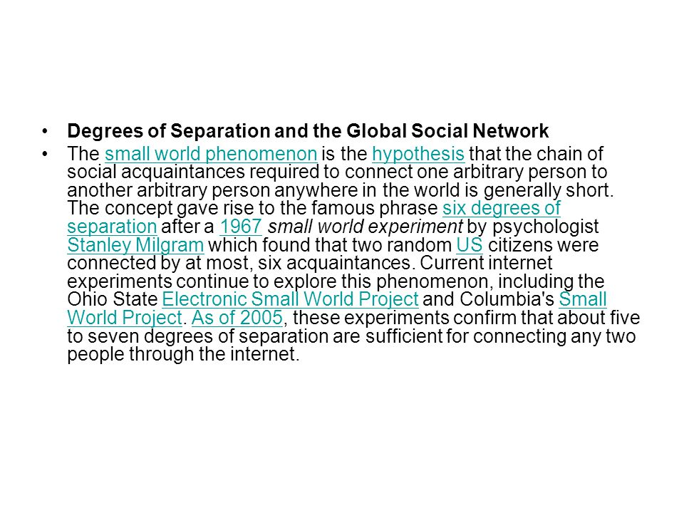 Degrees of Separation and the Global Social Network The small world phenomenon is the hypothesis that the chain of social acquaintances required to connect one arbitrary person to another arbitrary person anywhere in the world is generally short.