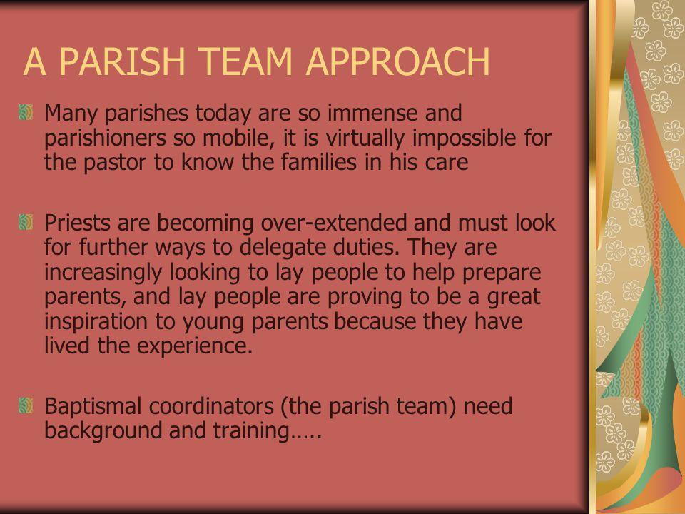 A PARISH TEAM APPROACH Many parishes today are so immense and parishioners so mobile, it is virtually impossible for the pastor to know the families in his care Priests are becoming over-extended and must look for further ways to delegate duties.