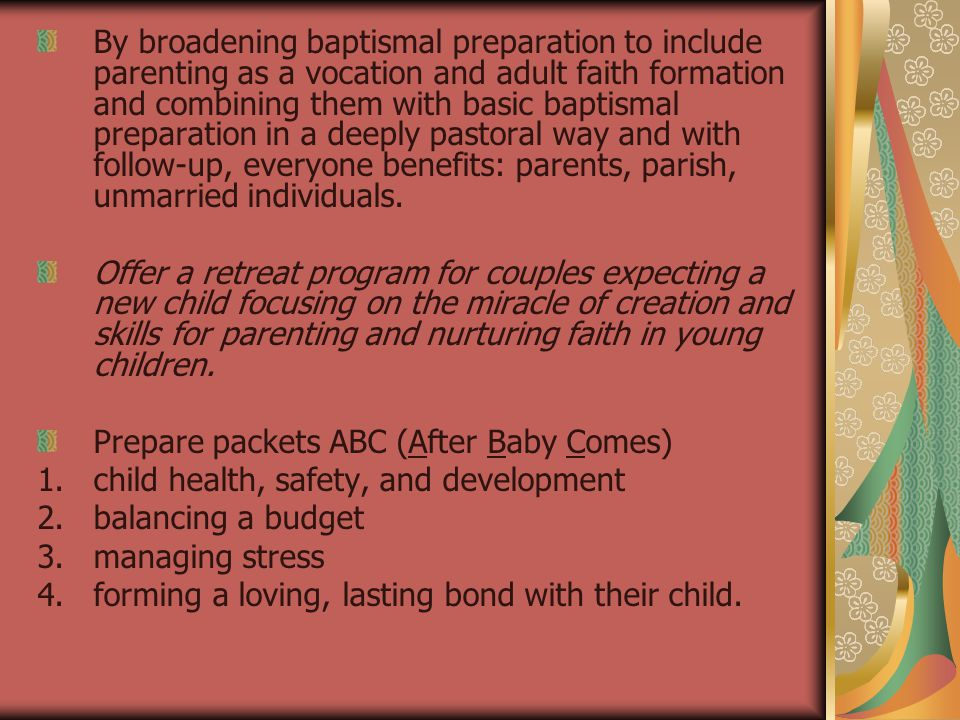 CELEBRATING BAPTISM Sunday Mass so community can be aware and support Have greeters welcome the family and their friends and show them to their seats where they can leave diaper bags, bottles, etc.