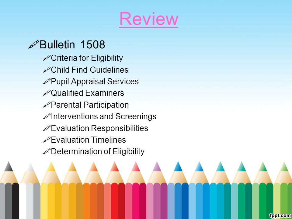 Review  Bulletin 1508  Criteria for Eligibility  Child Find Guidelines  Pupil Appraisal Services  Qualified Examiners  Parental Participation  Interventions and Screenings  Evaluation Responsibilities  Evaluation Timelines  Determination of Eligibility