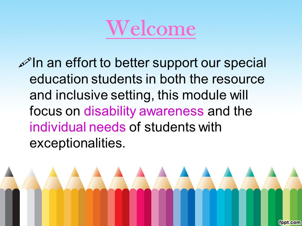 Welcome  In an effort to better support our special education students in both the resource and inclusive setting, this module will focus on disability awareness and the individual needs of students with exceptionalities.