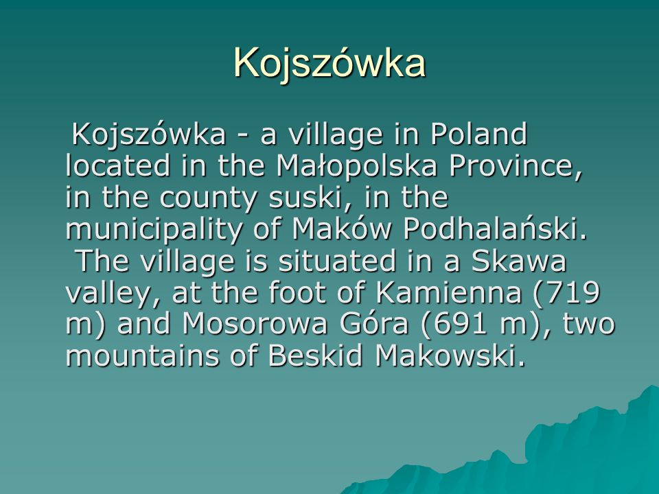 Kojszówka Kojszówka - a village in Poland located in the Małopolska Province, in the county suski, in the municipality of Maków Podhalański.