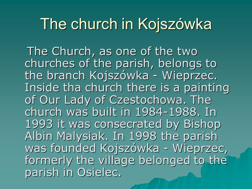 The church in Kojszówka The Church, as one of the two churches of the parish, belongs to the branch Kojszówka - Wieprzec.