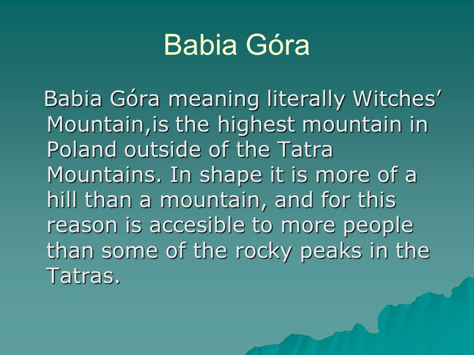 Babia Góra Babia Góra meaning literally Witches' Mountain,is the highest mountain in Poland outside of the Tatra Mountains.