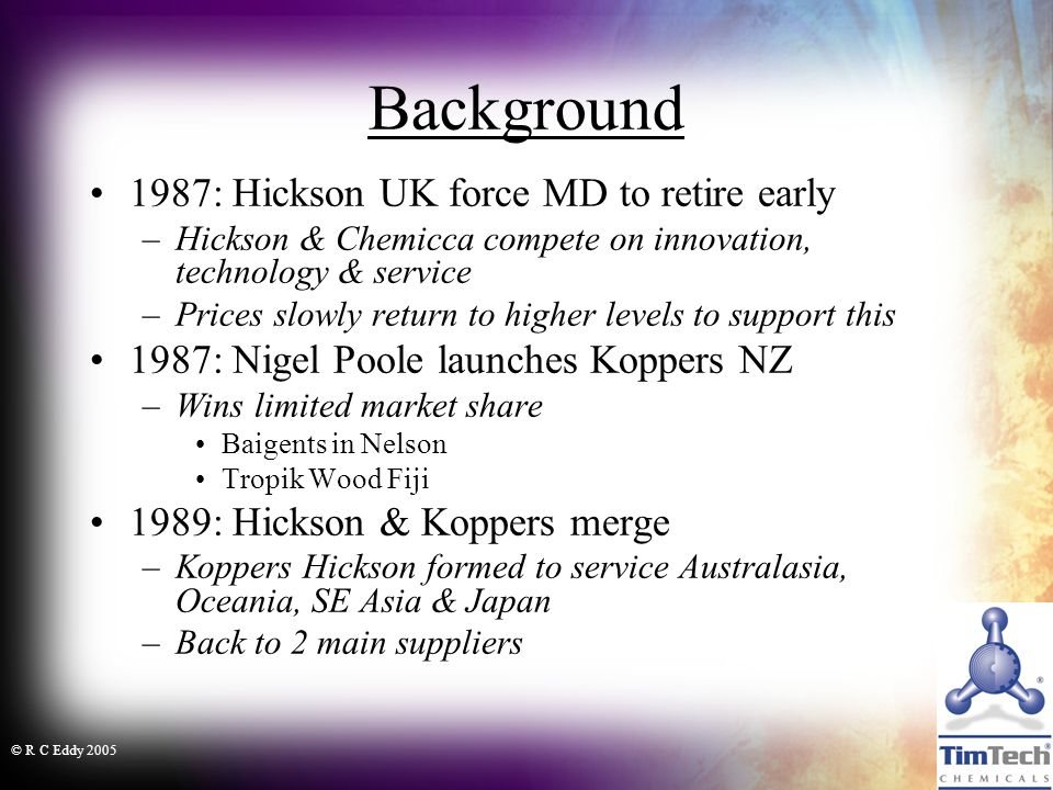 © R C Eddy 2005 Background 1987: Hickson UK force MD to retire early –Hickson & Chemicca compete on innovation, technology & service –Prices slowly return to higher levels to support this 1987: Nigel Poole launches Koppers NZ –Wins limited market share Baigents in Nelson Tropik Wood Fiji 1989: Hickson & Koppers merge –Koppers Hickson formed to service Australasia, Oceania, SE Asia & Japan –Back to 2 main suppliers