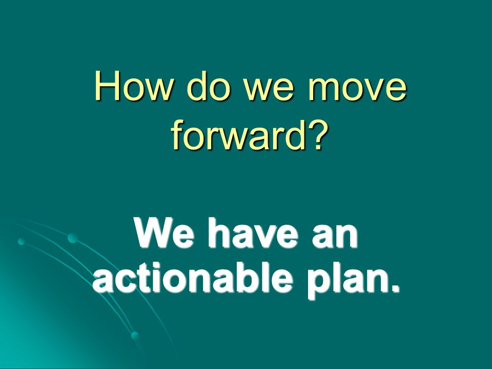How do we move forward We have an actionable plan.