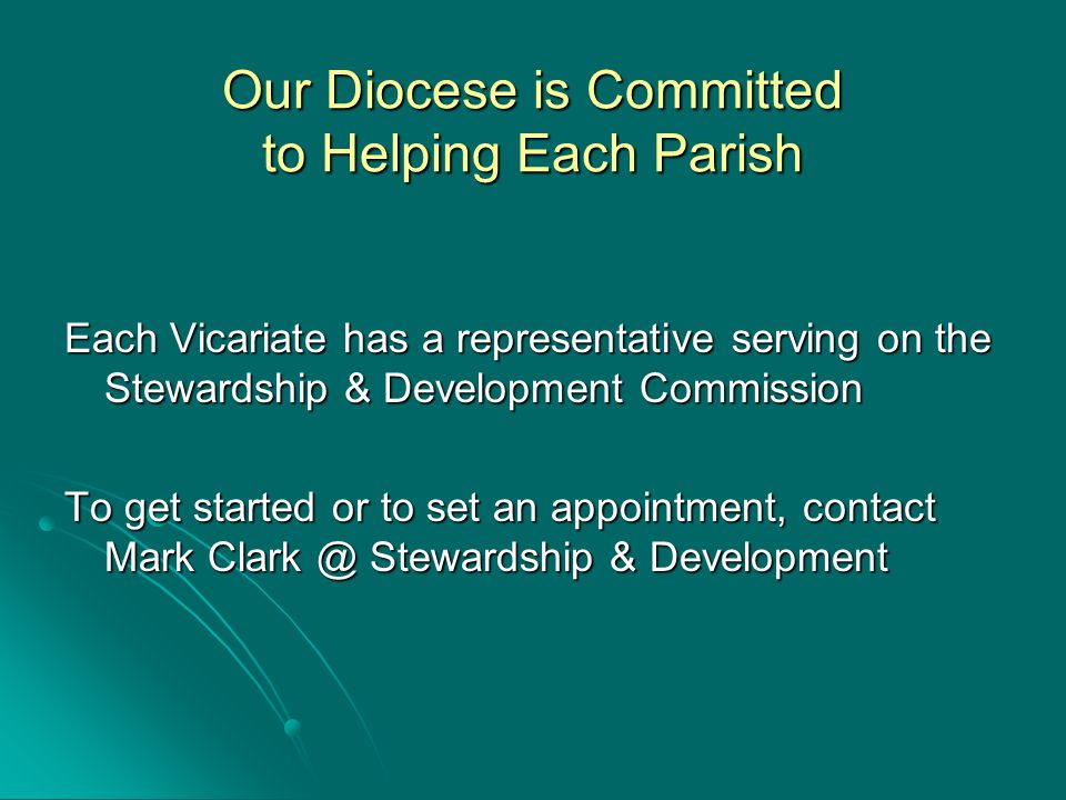 Our Diocese is Committed to Helping Each Parish Each Vicariate has a representative serving on the Stewardship & Development Commission To get started or to set an appointment, contact Mark Clark @ Stewardship & Development