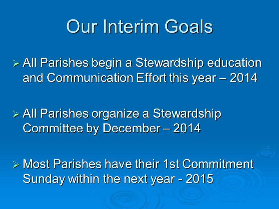 Our Interim Goals  All Parishes begin a Stewardship education and Communication Effort this year – 2014  All Parishes organize a Stewardship Committee by December – 2014  Most Parishes have their 1st Commitment Sunday within the next year - 2015