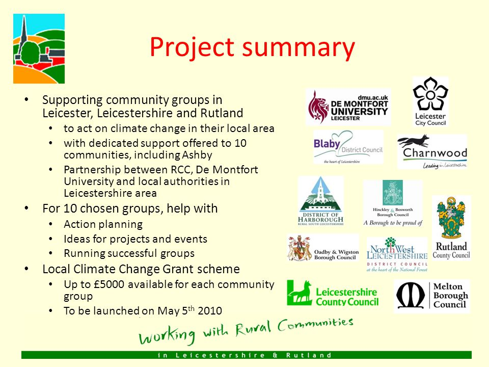 Project summary Supporting community groups in Leicester, Leicestershire and Rutland to act on climate change in their local area with dedicated support offered to 10 communities, including Ashby Partnership between RCC, De Montfort University and local authorities in Leicestershire area For 10 chosen groups, help with Action planning Ideas for projects and events Running successful groups Local Climate Change Grant scheme Up to £5000 available for each community group To be launched on May 5 th 2010