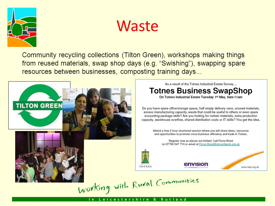Waste Community recycling collections (Tilton Green), workshops making things from reused materials, swap shop days (e.g.