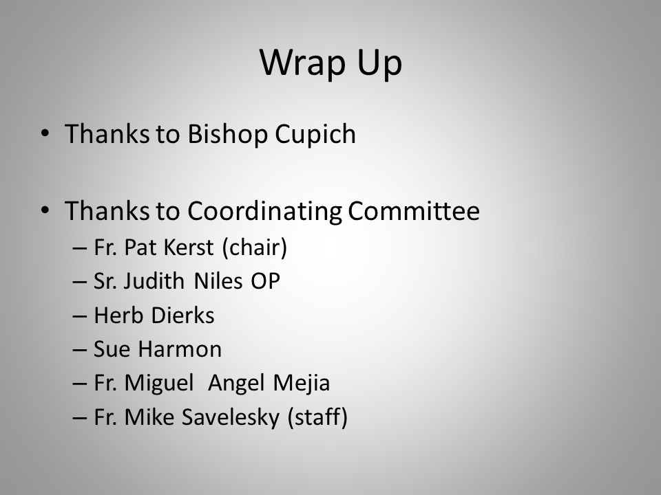 Wrap Up Thanks to Bishop Cupich Thanks to Coordinating Committee – Fr.