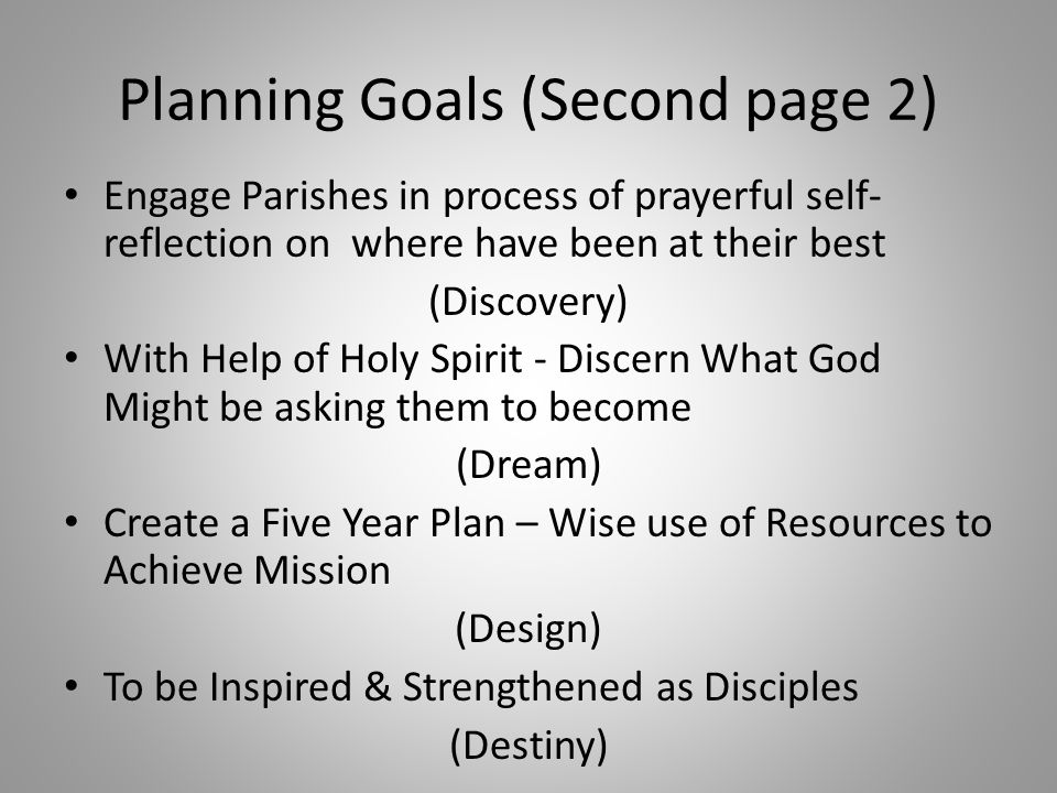 Planning Goals (Second page 2) Engage Parishes in process of prayerful self- reflection on where have been at their best (Discovery) With Help of Holy Spirit - Discern What God Might be asking them to become (Dream) Create a Five Year Plan – Wise use of Resources to Achieve Mission (Design) To be Inspired & Strengthened as Disciples (Destiny)