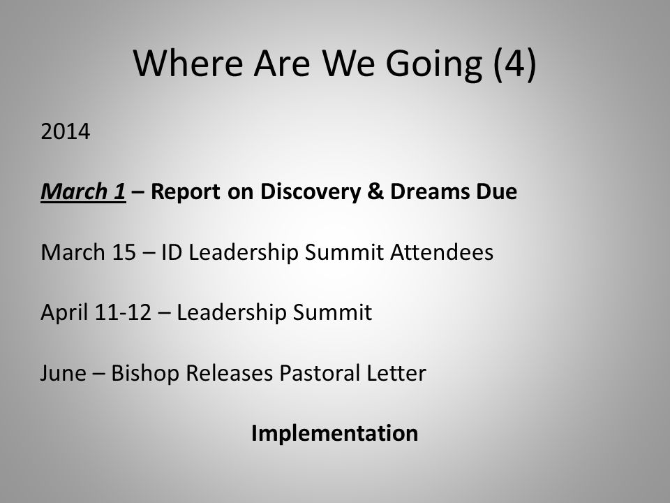 Where Are We Going (4) 2014 March 1 – Report on Discovery & Dreams Due March 15 – ID Leadership Summit Attendees April 11-12 – Leadership Summit June – Bishop Releases Pastoral Letter Implementation