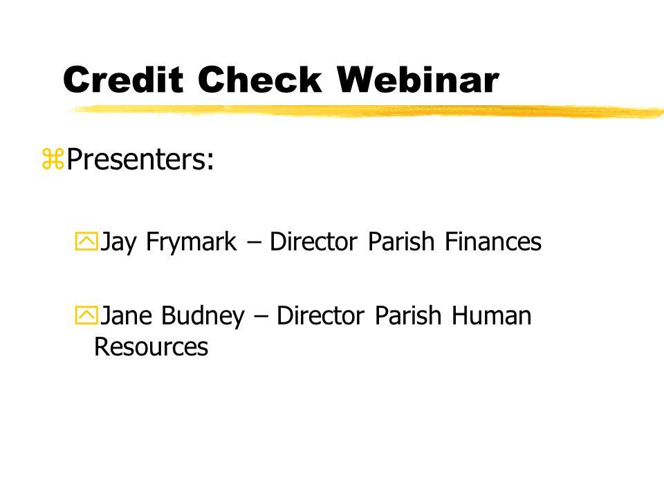 Credit Check Webinar zPresenters: yJay Frymark – Director Parish Finances yJane Budney – Director Parish Human Resources