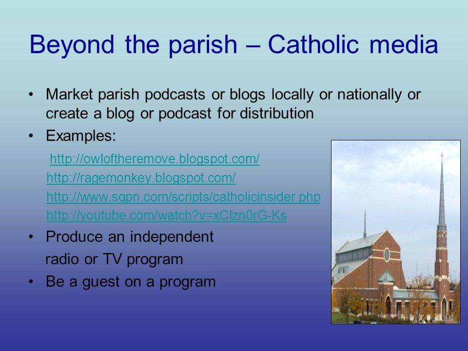 Beyond the parish – Catholic media Market parish podcasts or blogs locally or nationally or create a blog or podcast for distribution Examples: http://owloftheremove.blogspot.com/ http://ragemonkey.blogspot.com/ http://www.sqpn.com/scripts/catholicinsider.php http://youtube.com/watch v=xClzn0rG-Ks Produce an independent radio or TV program Be a guest on a program
