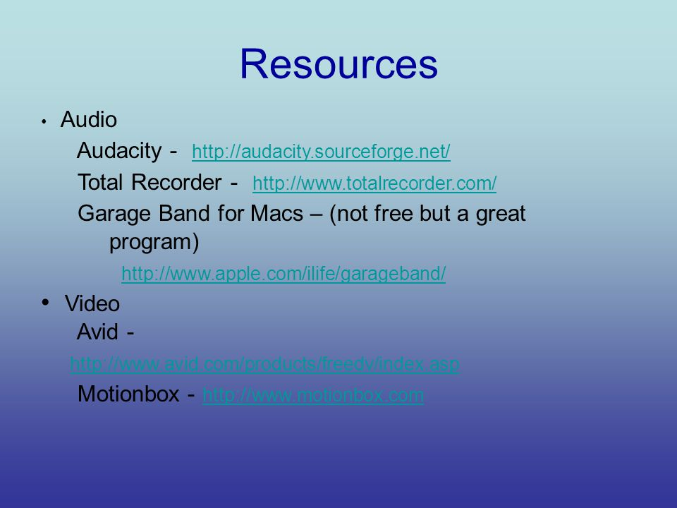 Resources Audio Audacity - http://audacity.sourceforge.net/ http://audacity.sourceforge.net/ Total Recorder - http://www.totalrecorder.com/ http://www.totalrecorder.com/ Garage Band for Macs – (not free but a great program) http://www.apple.com/ilife/garageband/ Video Avid - http://www.avid.com/products/freedv/index.asp Motionbox - http://www.motionbox.com http://www.motionbox.com
